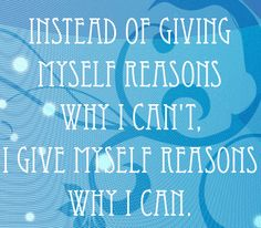 Instead of giving myself reasons why I can't, I give myself reasons why I can. | quote, motivation