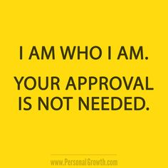 I am who I am. Your approval is not needed. [Click image for more great quotes]