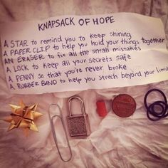 Knapsack of Hope A STAR to remind you to keep shinning. A PAPERCLIP to help you hold your things together. AN ERASER to fix all mistakes. A LOCK to keep all your secrets safe. A PENNY so that you are never broke. A RUBBER BAND to help your stretch beyond you limits.