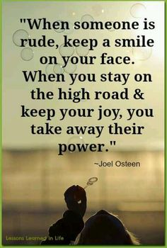 "Amen To That...by Joel Osteen.  ""When someone is rude, keep a smile on your face. When you stay on the high road & keep your joy, you take away their power.""  Joel Olsteen"