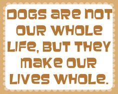 Dogs are not our whole life, but they make our lives whole. - shared via pinletmagic.com