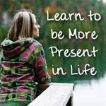 Becoming Present in Your Life  http://www.joyfullifetools.com/archives/becoming-present-in-your-life.html
