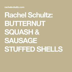 Rachel Schultz: BUTTERNUT SQUASH & SAUSAGE STUFFED SHELLS