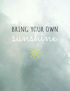 Bring your own sunshine Rainy day