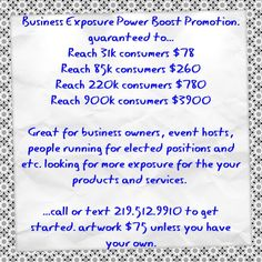 Business Exposure Power Boost Promotion. guaranteed to... Reach 31k consumers $78 Reach 85k consumers $260 Reach 220k consumers $780 Reach 900k consumers $3900  Great for business owners, event hosts, people running for elected positions and etc. looking for more exposure for the your products and services.   ...call or text 219.512.9910 to get started. artwork $75 unless you have your own. #business #politician #events #marketing #advertising #eblast #socialmedia #publicity #branding…