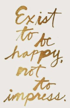 Exist to be happy,  not to impress