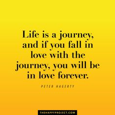 Fall in love with your life. Enjoy the journey.