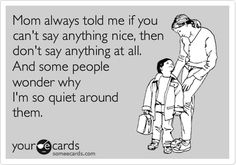 Mom always told me if you can't say anything nice, then don't say anything at all. And some people wonder why I'm so quiet around them. | Reminders Ecard