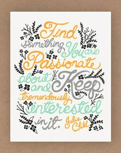 """Passion . . . """"Find something that you are passionate about and Keep tremendously interested in it."""" -Julia Child"""