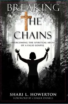 Breaking the Chains: Overcoming the Spiritual Abuse of a False Gospel by Shari Howerton, http://www.amazon.com/dp/B00BEPAAX2/ref=cm_sw_r_pi_dp_DiaAtb00T0WBV