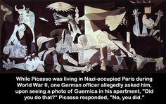 "While Picasso was living in Nazi-occupied Paris during World War II, one German officer allegedly asked him, upon seeing a photo of Guernica in his apartment, ""Did you do that?"" Picasso responded, ""No, you did."""