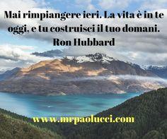 Mai rimpiangere ieri. La vita è in te oggi, e tu costruisci il tuo domani. Ron Hubbard