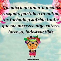 Esta declaración de Frida Kahlo puede universalizarse, todos merecemos un amorentero, intenso, indestructible. Y reconocerlo, aun cuando no se diga asi tan claramente como lo hace Frida, abre posi…