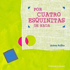 """""""Por cuatro esquinitas de nada"""", Jérôme Ruillier. Editorial Juventud. Para jugar, las diferencias dejan de importar. Sin embargo, cuando hay que encajar, los cambios exigidos pueden ser tan descabellados como dolorosos. La solución la encuentran los personajes desde el reconocimiento y el afecto. Un libro sencillo que apunta con certeza a la valoración de la diversidad y la coexistencia."""