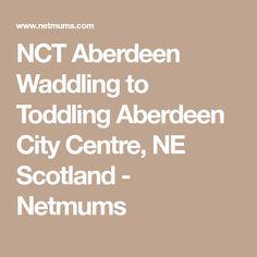 NCT Aberdeen Waddling to Toddling Aberdeen City Centre, NE Scotland - Netmums