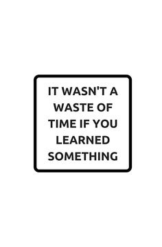 IT WASNT A WASTE OF TIME IF YOU LEARNED SOMETHING  #redbubble  #motivation  #inspiration #quotes #wisdom #happiness #success