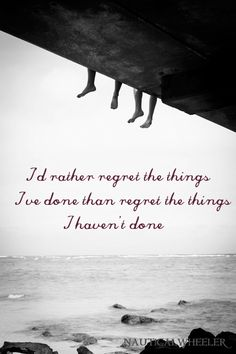 I'd rather regret the things I've done, then the things I haven't done || #quote #saying #words #wisdom #life #regrets #past #future