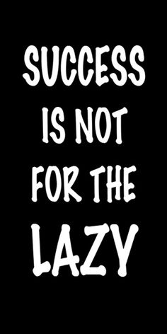 Success is not for the lazy.