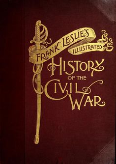 """Frank Leslie's scenes and portraits of the Civil War (1894) """"The most important events of the conflict between the States graphically pictured. Stirring battle scenes and grand naval engagements, drawn by special artists on the spot. Portraits of principal participants, military and civil; famous forts; pathetic episodes, etc., etc. The whole forming an authentic pictorial history of the War by illustrious artists of the period…"""