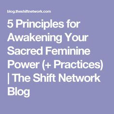 5 Principles for Awakening Your Sacred Feminine Power (+ Practices) | The Shift Network Blog