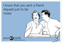 I know that you sent a friend request just to be nosey