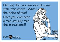 Men say that women should come with instructions... What's the point of that? Have you ever seen a man actually read the instructions?? #ecards Spot on!