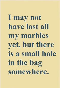 Top 14 Funny Quotes From I may not have lost all my marbles yet, but there's a small hole in the bag somewhere. Click The Pin For More Funny Quotes. Share the Cheer The Words, Sign Quotes, Me Quotes, Witty Quotes Humor, Quotable Quotes, Great Quotes, Quotes To Live By, Funny Inspirational Quotes, Funny Shit