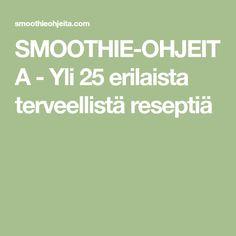 SMOOTHIE-OHJEITA - Yli 25 erilaista terveellistä reseptiä