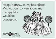 Free And Funny Birthday Ecard Happy To My Best Friend Without Our Conversations Therapy Bills Would Be Outrageous