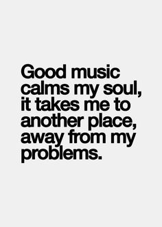 Good music calms my soul, it takes me to another place, away from my problems.