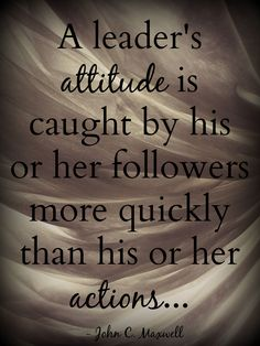 """""""A leader's attitude is caught by his or her followers more quickly than his or her actions."""" Quote by John C. Maxwell Photo by Brandee Pember Please like and pin my pin! And don't forget to click on my picture and follow me on Twitter! leadership quotes, leadership development, quotes, quotes about strength, personal development, personal development quotes, motivational quotes."""