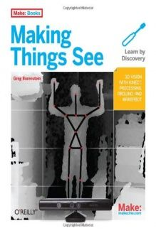 Making Things See  3D vision with Kinect, Processing, Arduino, and MakerBot (Make: Books), 978-1449307073, Greg Borenstein, Make