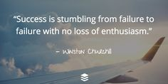 """Success is stumbling from failure to failure with no loss of enthusiasm."" - Winston Churchill"