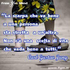 """""""La scarpa che va bene a una persona sta stretta a un'altra.  Non c'è una scelta di vita che vada bene a tutti.""""  Carl Gustav Jung"""
