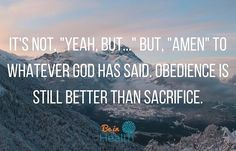 """""""And Samuel said, Hath the Lord as great delight in burnt offerings and sacrifices, as in obeying the voice of the Lord? Behold, to obey is better than sacrifice, and to hearken than the fat of rams."""" – 1 Samuel 15:22"""
