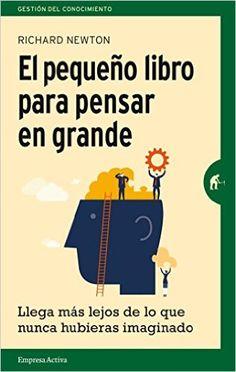El pequeño libro para pensar en grande : llega más lejos de lo que nunca hubieras imaginado / Richard Newton [Barcelona] : Empresa Activa, 2015