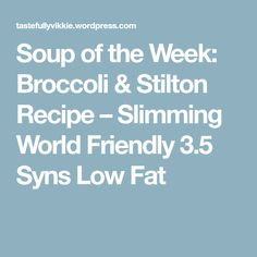 Soup of the Week: Broccoli & Stilton Recipe – Slimming World Friendly 3.5 Syns Low Fat