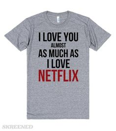 Almost As Much As Netflix | I Love You Almost As Much As I Love Netflix. Seems like a good compromise to me. If I say this to you, our relationship is probably pretty rock solid. Declare your love for Netflix above all else with this shirt! #Skreened