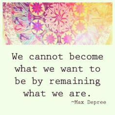 we cannot become what we want to be by remaining what we are. -- Max Depree