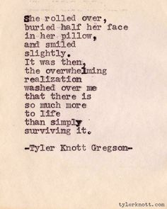 She rolled over, buried half her face in her pillow, and smiled slightly. It was then, the overwhelming realization washed over me that there is so much more to life than simply surviving it. --Tyler Knott Gregson