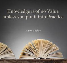 Sunday Inspiration: Knowledge is of no Value unless you put it into Practice - Quote:  Anton Chekov