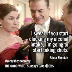 The Good Wife. Alicia to Eli: I swear, if you start clocking my alcohol intake, I will start taking shots.