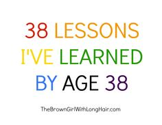 One of them is that no matter what you do (or don't) some people have already decided that they will not like you.  Eff them. Life will go on. The Brown Girl with Long Hair: 38 LESSONS I'VE LEARNED BY AGE 38