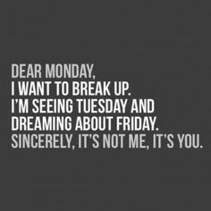 Dear Monday, i want to break up. I'm seeing Tuesday and dreaming about Friday. Sincerely, it's not me, it;s you. #Mondayquotes #funnyquotes #sarcasticquotes #hilariousquotes #therandomvibez