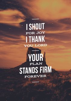 I shout for joy, I thank you Lord...Your plan stands firm forever.