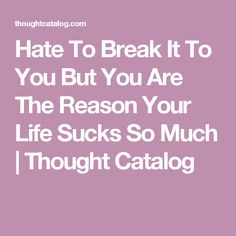 So SO SOOooo true!!  Hate To Break It To You But You Are The Reason Your Life Sucks So Much | Thought Catalog