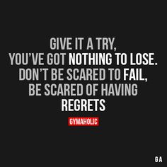 Give It A TryYou've got nothing to lose. Don't be scared to fail, be scared of having regrets.http://www.gymaholic.co