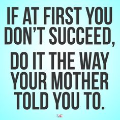 If at first you don't succeed, do it the way your mother told you to! #Meme #Quote