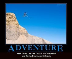 Adventure keep living each day like theres no tomorrow and eventually you'll be right
