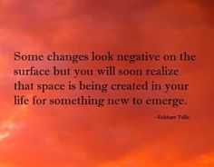 Some changes look negative on the surface but you will soon realize that space is being created in your life for something new to emerge.